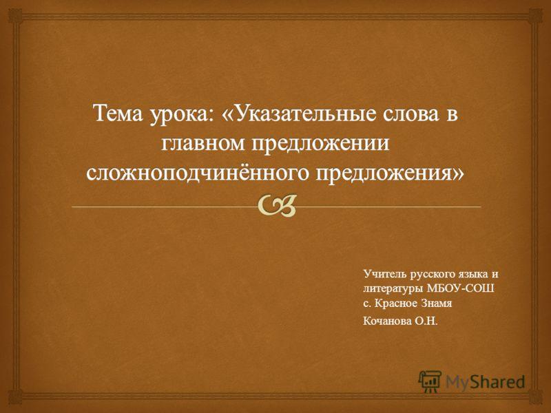 Учитель русского языка и литературы МБОУ - СОШ с. Красное Знамя Кочанова О. Н.