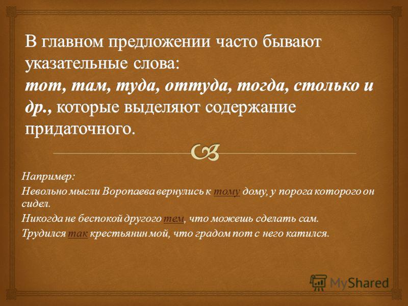 Например : Невольно мысли Воропаева вернулись к тому дому, у порога которого он сидел. Никогда не беспокой другого тем, что можешь сделать сам. Трудился так крестьянин мой, что градом пот с него катился.