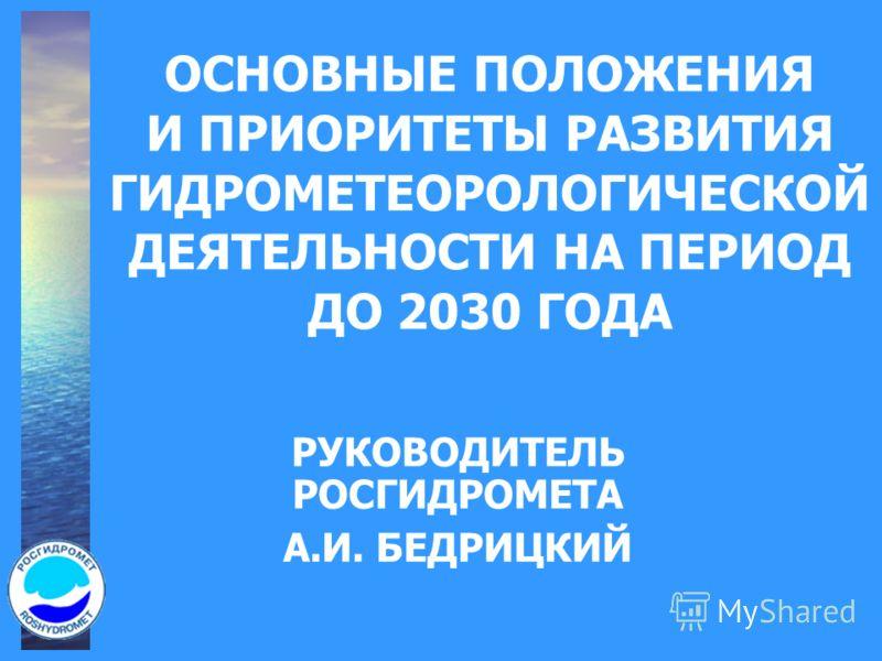 ОСНОВНЫЕ ПОЛОЖЕНИЯ И ПРИОРИТЕТЫ РАЗВИТИЯ ГИДРОМЕТЕОРОЛОГИЧЕСКОЙ ДЕЯТЕЛЬНОСТИ НА ПЕРИОД ДО 2030 ГОДА РУКОВОДИТЕЛЬ РОСГИДРОМЕТА А.И. БЕДРИЦКИЙ