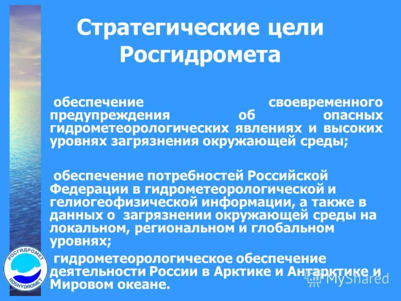Стратегические цели Росгидромета обеспечение своевременного предупреждения об опасных гидрометеорологических явлениях и высоких уровнях загрязнения окружающей среды; обеспечение потребностей Российской Федерации в гидрометеорологической и гелиогеофиз
