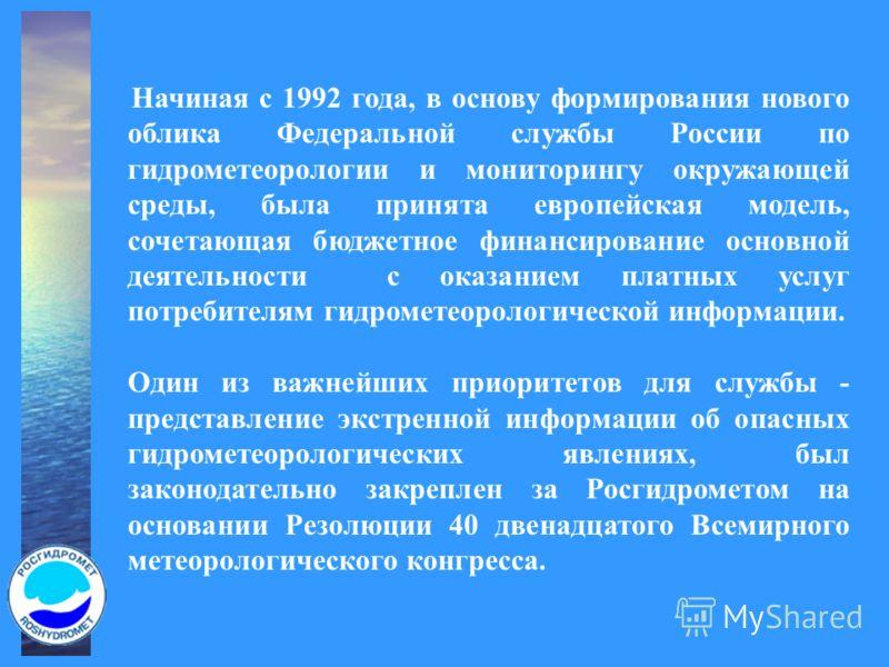 Начиная с 1992 года, в основу формирования нового облика Федеральной службы России по гидрометеорологии и мониторингу окружающей среды, была принята европейская модель, сочетающая бюджетное финансирование основной деятельности с оказанием платных усл