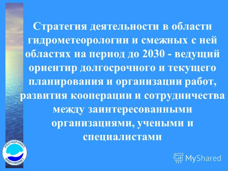 Стратегия деятельности в области гидрометеорологии и смежных с ней областях на период до 2030 - ведущий ориентир долгосрочного и текущего планирования и организации работ, развития кооперации и сотрудничества между заинтересованными организациями, уч