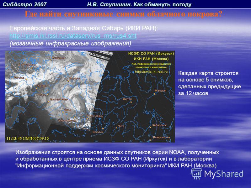 СибАстро 2007 Н.В. Ступишин. Как обмануть погоду Где найти спутниковые снимки облачного покрова? Европейская часть и Западная Сибирь (ИКИ РАН): http://smis.iki.rssi.ru/dataserv/rus_ms/rus4.sht (мозаичные инфракрасные изображения) Каждая карта строитс