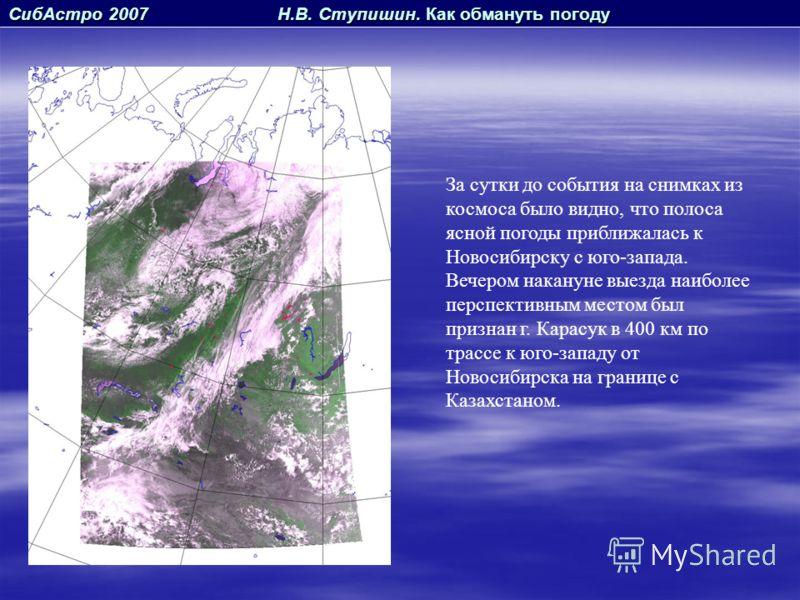 СибАстро 2007 Н.В. Ступишин. Как обмануть погоду За сутки до события на снимках из космоса было видно, что полоса ясной погоды приближалась к Новосибирску с юго-запада. Вечером накануне выезда наиболее перспективным местом был признан г. Карасук в 40