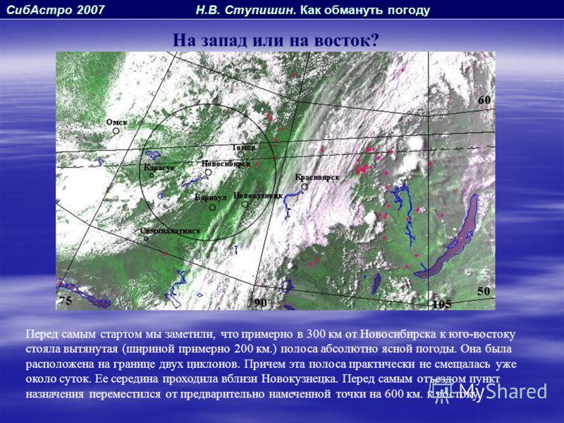 СибАстро 2007 Н.В. Ступишин. Как обмануть погоду На запад или на восток? Перед самым стартом мы заметили, что примерно в 300 км от Новосибирска к юго-востоку стояла вытянутая (шириной примерно 200 км.) полоса абсолютно ясной погоды. Она была располож