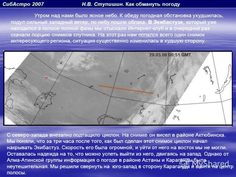 СибАстро 2007 Н.В. Ступишин. Как обмануть погоду Утром над нами было ясное небо. К обеду погодная обстановка ухудшилась, подул сильный западный ветер, по небу пошли облака. В Экибастузе, который уже находился в полосе полной фазы мы отыскали Интернет