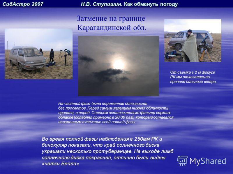 СибАстро 2007 Н.В. Ступишин. Как обмануть погоду Затмение на границе Карагандинской обл. На частной фазе была переменная облачность без просветов. Перед самым явлением нижняя облачность пропала, и перед Солнцем остался только фильтр верхних облаков (