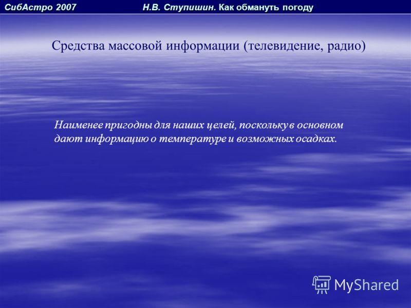 СибАстро 2007 Н.В. Ступишин. Как обмануть погоду Средства массовой информации (телевидение, радио) Наименее пригодны для наших целей, поскольку в основном дают информацию о температуре и возможных осадках.