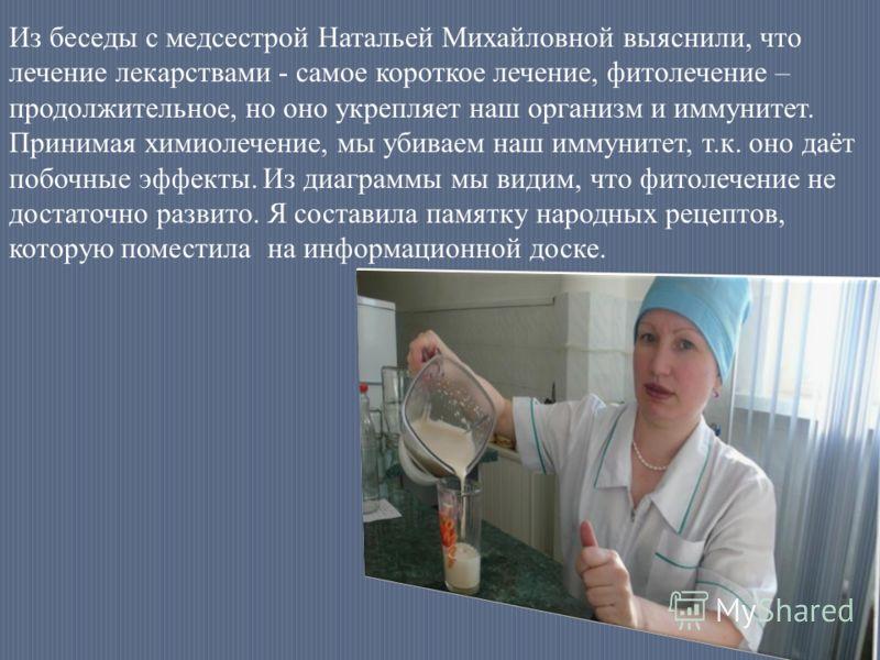 Из беседы с медсестрой Натальей Михайловной выяснили, что лечение лекарствами - самое короткое лечение, фитолечение – продолжительное, но оно укрепляет наш организм и иммунитет. Принимая химиолечение, мы убиваем наш иммунитет, т.к. оно даёт побочные