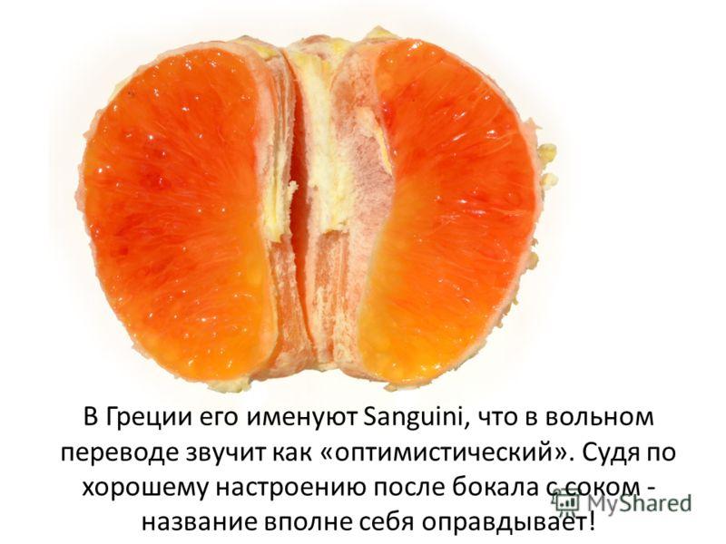 В Греции его именуют Sanguini, что в вольном переводе звучит как «оптимистический». Судя по хорошему настроению после бокала с соком - название вполне себя оправдывает!