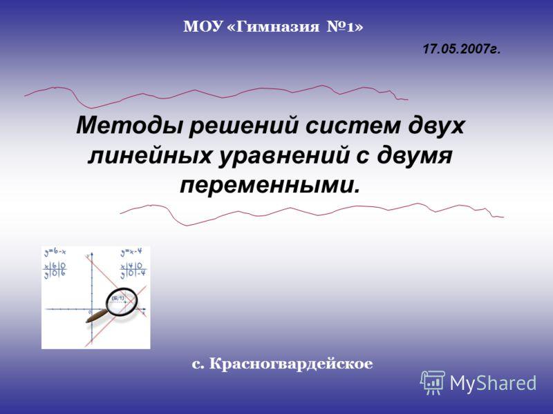Методы решений систем двух линейных уравнений с двумя переменными. МОУ «Гимназия 1» с. Красногвардейское 17.05.2007г.