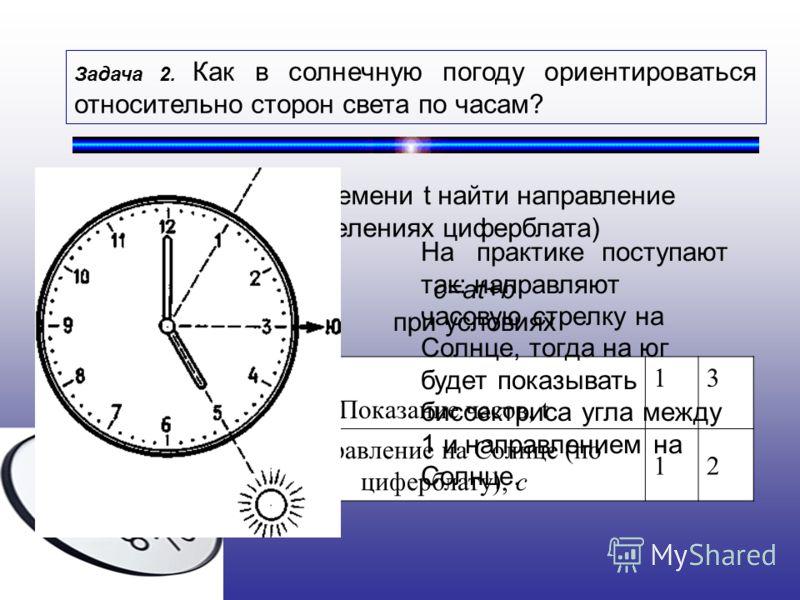 Задача 2. Как в солнечную погоду ориентироваться относительно сторон света по часам? По известному времени t найти направление на Солнце с (в делениях циферблата) Показание часов, t 13 Направление на Солнце (по циферблату), с 12 c=at+b при условиях Н