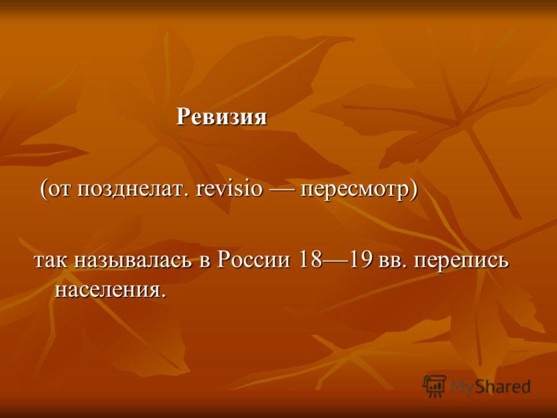 Ревизия (от позднелат. revisio пересмотр) так называлась в России 1819 вв. перепись населения.