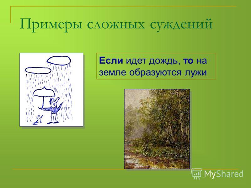 Если идет дождь, то на земле образуются лужи Примеры сложных суждений