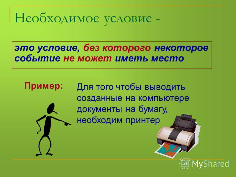 Необходимое условие - это условие, без которого некоторое событие не может иметь место Пример: Для того чтобы выводить созданные на компьютере документы на бумагу, необходим принтер