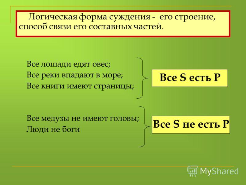 Все лошади едят овес; Все реки впадают в море; Все книги имеют страницы; Все медузы не имеют головы; Люди не боги Все S есть P Все S не есть P Логическая форма суждения - его строение, способ связи его составных частей.