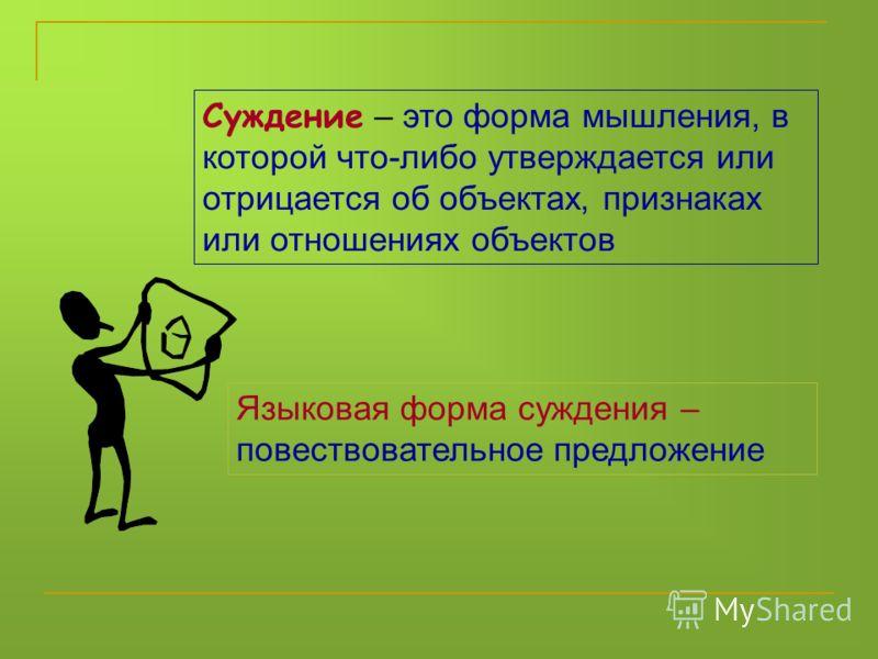 Суждение – это форма мышления, в которой что-либо утверждается или отрицается об объектах, признаках или отношениях объектов Языковая форма суждения – повествовательное предложение