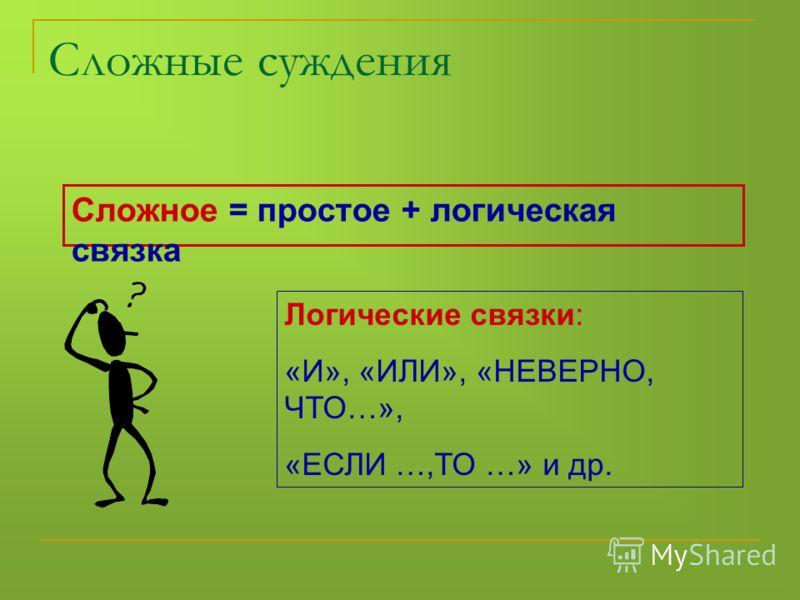 Сложное = простое + логическая связка Логические связки: «И», «ИЛИ», «НЕВЕРНО, ЧТО…», «ЕСЛИ …,ТО …» и др. Сложные суждения