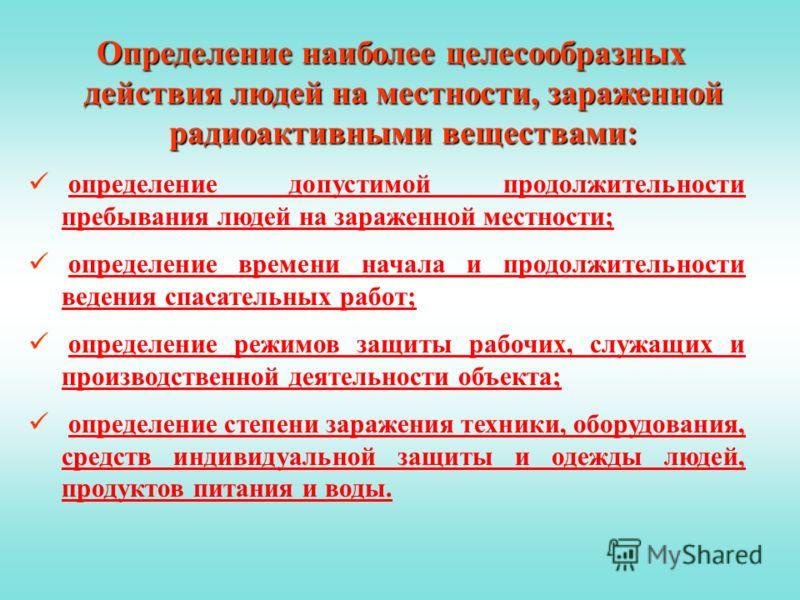 Определение наиболее целесообразных действия людей на местности, зараженной радиоактивными веществами: определение допустимой продолжительности пребывания людей на зараженной местности;определение допустимой продолжительности пребывания людей на зара