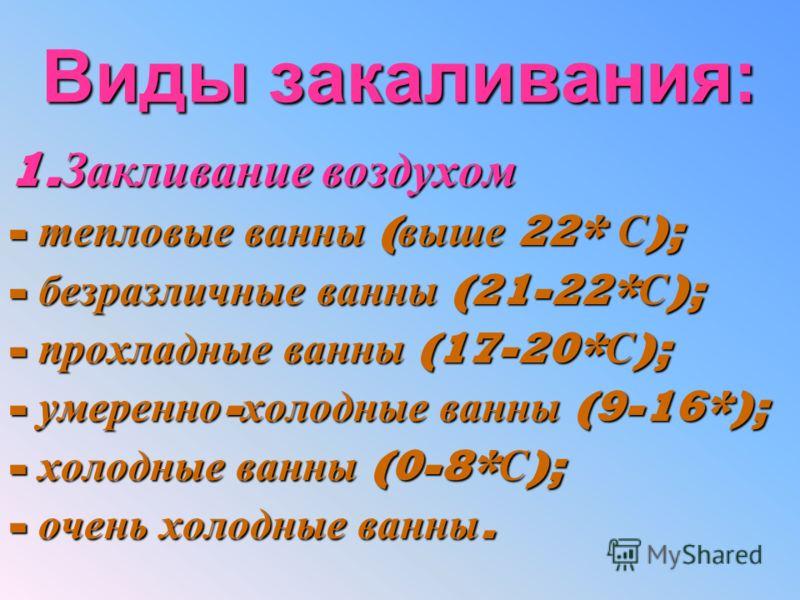 Виды закаливания: 1.Закливание воздухом -тепловые ванны (выше 22* С); -безразличные ванны (21-22*С); -прохладные ванны (17-20*С); -умеренно-холодные ванны (9-16*); -холодные ванны (0-8*С); -очень холодные ванны.