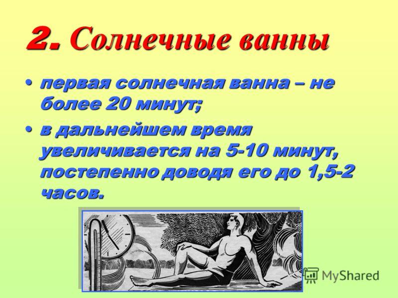 2. Солнечные ванны первая солнечная ванна – не более 20 минут; в дальнейшем время увеличивается на 5-10 минут, постепенно доводя его до 1,5-2 часов.