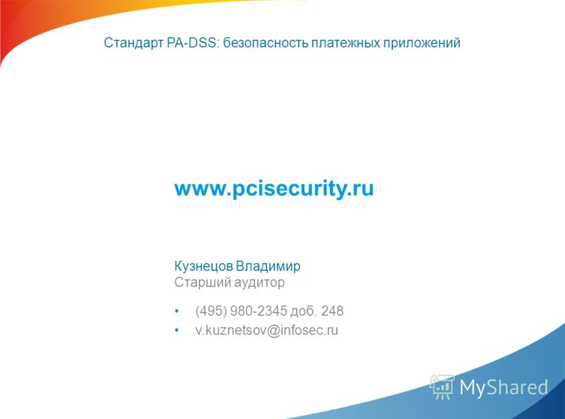 www.pcisecurity.ru Кузнецов Владимир Старший аудитор (495) 980-2345 доб. 248 v.kuznetsov@infosec.ru Стандарт PA-DSS: безопасность платежных приложений