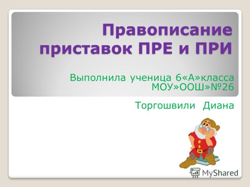 Правописаниеприставок ПРЕ и ПРИ Выполнила ученица 6«А»класса МОУ»ООШ»26 Торгошвили Диана