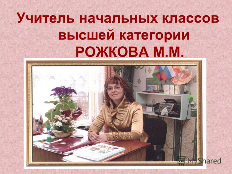 Учитель начальных классов высшей категории РОЖКОВА М.М.