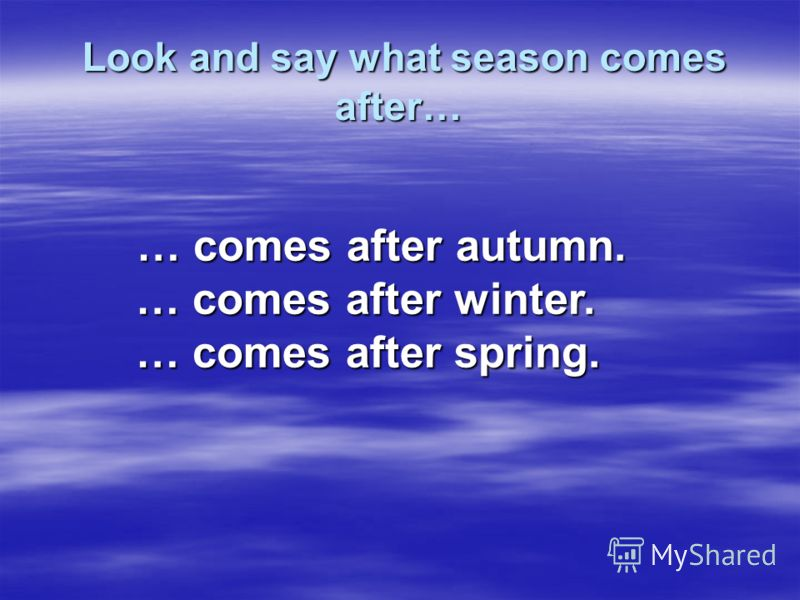 Look and say what season comes after… … comes after autumn. … comes after winter. … comes after spring.