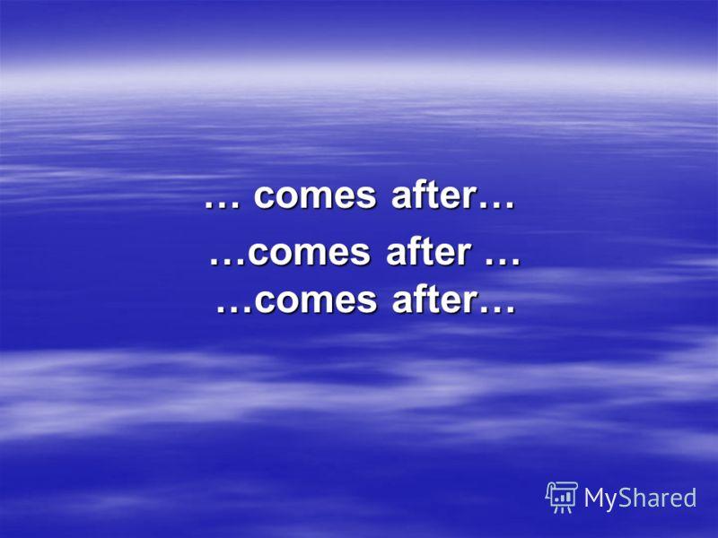 … comes after… …comes after … …comes after…