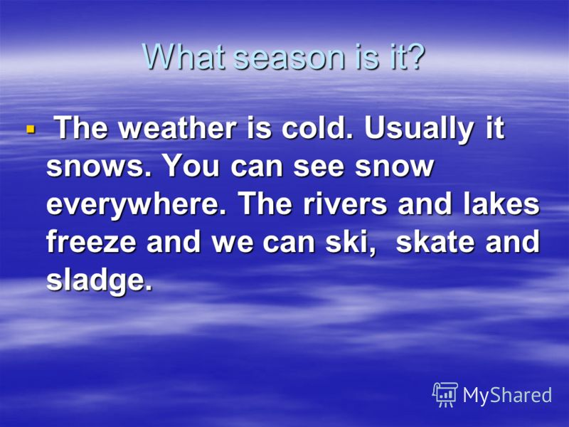 What season is it? The weather is cold. Usually it snows. You can see snow everywhere. The rivers and lakes freeze and we can ski, skate and sladge.
