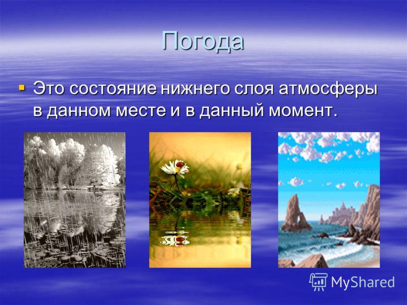 Погода Это состояние нижнего слоя атмосферыв данном месте и в данный момент.
