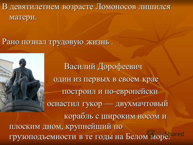 В девятилетнем возрасте Ломоносов лишился матери. Рано познал трудовую жизнь. Василий Дорофеевич один из первых в своем крае построил и по-европейски оснастил гукор двухмачтовый корабль с широким носом и плоским дном, крупнейший по грузоподъемности в