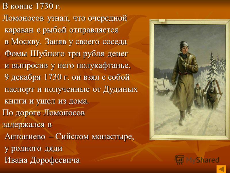 В конце 1730 г. Ломоносов узнал, что очередной караван с рыбой отправляется в Москву. Заняв у своего соседа Фомы Шубного три рубля денег и выпросив у него полукафтанье, 9 декабря 1730 г. он взял с собой паспорт и полученные от Дудиных книги и ушел из