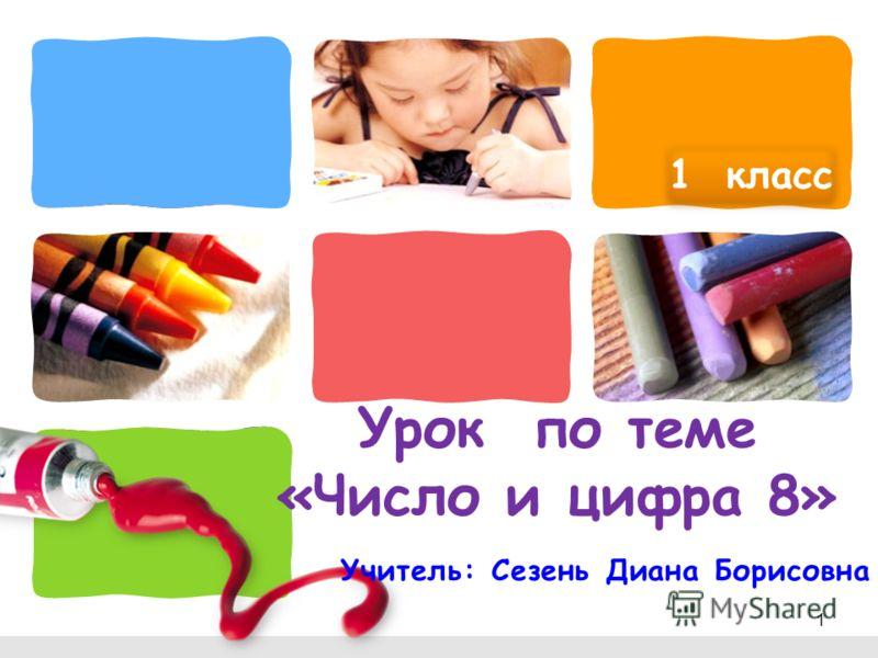 L/O/G/O Урок по теме «Число и цифра 8» Учитель: Сезень Диана Борисовна 1 класс 1