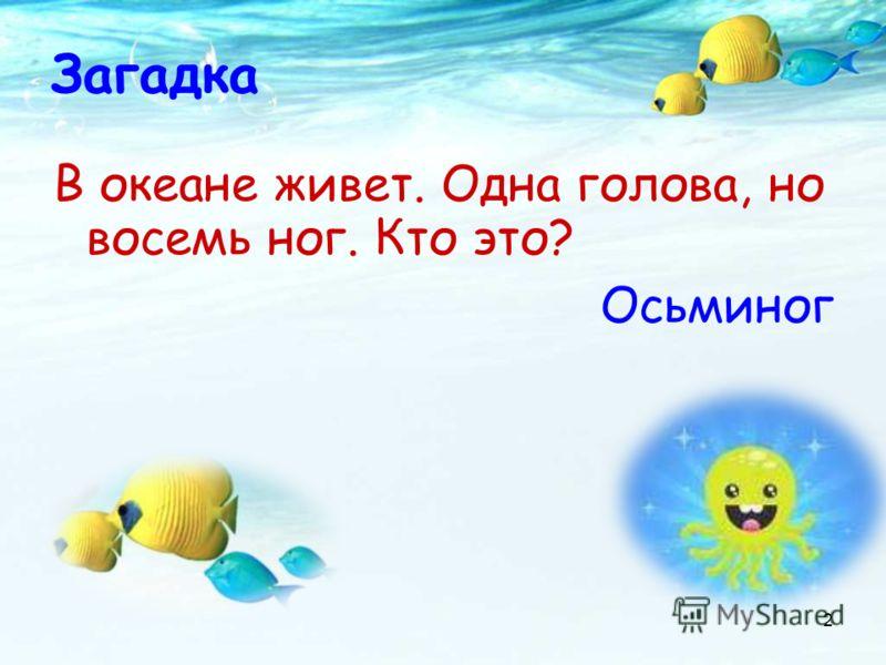 Загадка В океане живет. Одна голова, но восемь ног. Кто это? Осьминог 2
