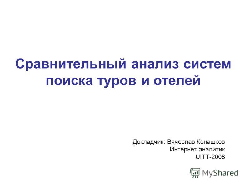Сравнительный анализ систем поиска туров и отелей Докладчик: Вячеслав Конашков Интернет-аналитик UITT-2008