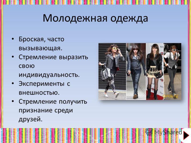Молодежная одежда Броская, часто вызывающая. Стремление выразить свою индивидуальность. Эксперименты с внешностью. Стремление получить признание среди друзей.