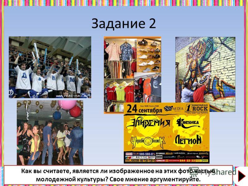 Задание 2 Как вы считаете, является ли изображенное на этих фото частью молодежной культуры? Свое мнение аргументируйте.