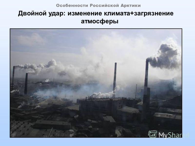 Особенности Российской Арктики Двойной удар: изменение климата+загрязнение атмосферы