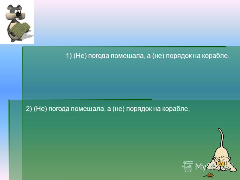 2) (Не) погода помешала, а (не) порядок на корабле. 1) (Не) погода помешала, а (не) порядок на корабле.