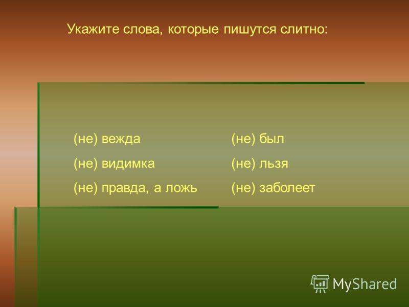 Укажите слова, которые пишутся слитно: (не) вежда (не) видимка (не) правда, а ложь (не) был (не) льзя (не) заболеет