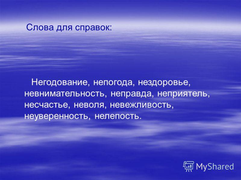 Слова для справок: Негодование, непогода, нездоровье, невнимательность, неправда, неприятель, несчастье, неволя, невежливость, неуверенность, нелепость.