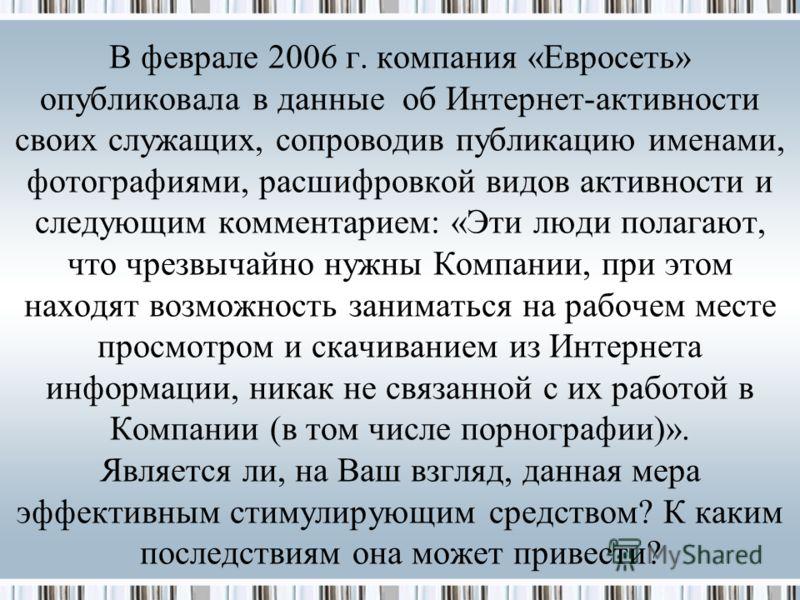 В феврале 2006 г. компания «Евросеть» опубликовала в данные об Интернет-активности своих служащих, сопроводив публикацию именами, фотографиями, расшифровкой видов активности и следующим комментарием: «Эти люди полагают, что чрезвычайно нужны Компании