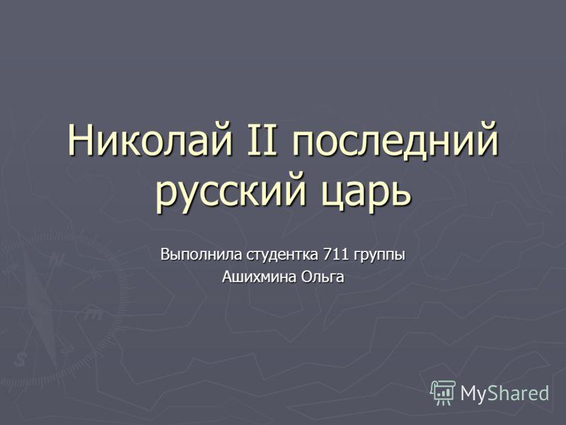 Николай II последний русский царь Выполнила студентка 711 группы Ашихмина Ольга
