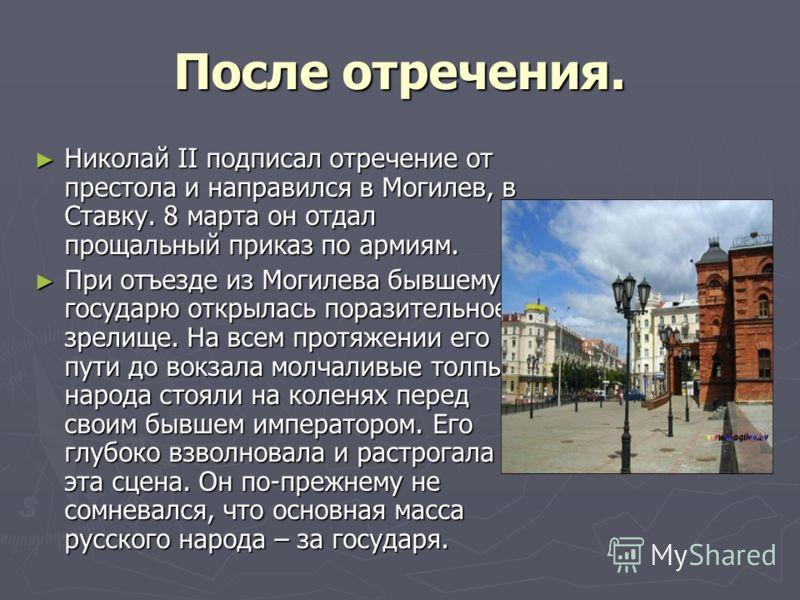 После отречения. Николай II подписал отречение от престола и направился в Могилев, в Ставку. 8 марта он отдал прощальный приказ по армиям. Николай II подписал отречение от престола и направился в Могилев, в Ставку. 8 марта он отдал прощальный приказ