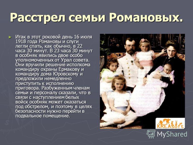 Расстрел семьи Романовых. Итак в этот роковой день 16 июля 1918 года Романовы и слуги легли спать, как обычно, в 22 часа 30 минут. В 23 часа 30 минут в особняк явились двое особо уполномоченных от Урал совета. Они вручили решение исполкома командиру
