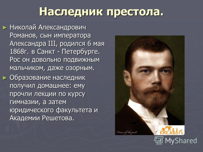 Наследник престола. Николай Александрович Романов, сын императора Александра III, родился 6 мая 1868г. в Санкт - Петербурге. Рос он довольно подвижным мальчиком, даже озорным. Николай Александрович Романов, сын императора Александра III, родился 6 ма