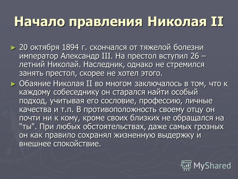 Начало правления Николая II 20 октября 1894 г. скончался от тяжелой болезни император Александр III. На престол вступил 26 – летний Николай. Наследник, однако не стремился занять престол, скорее не хотел этого. 20 октября 1894 г. скончался от тяжелой