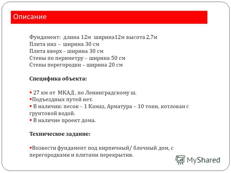 Описание Фундамент: длина 12м ширина12м высота 2,7м Плита низ – ширина 30 см Плита вверх – ширина 30 см Стены по периметру – ширина 50 см Стены перегородки – ширина 20 см Специфика объекта: 27 км от МКАД, по Ленинградскому ш. Подъездных путей нет. В
